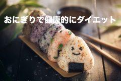 お米好きに朗報! おにぎりを食べて健康的にダイエットする方法